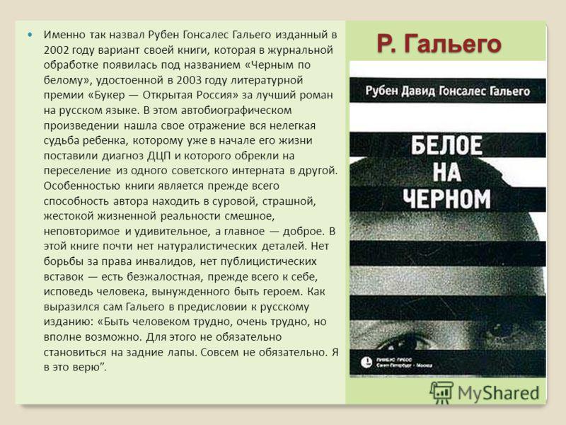 Р. Гальего Р. Гальего Именно так назвал Рубен Гонсалес Гальего изданный в 2002 году вариант своей книги, которая в журнальной обработке появилась под названием «Черным по белому», удостоенной в 2003 году литературной премии «Букер Открытая Россия» за