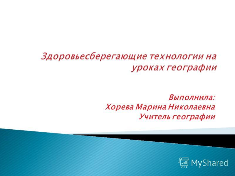 Выполнила: Хорева Марина Николаевна Учитель географии