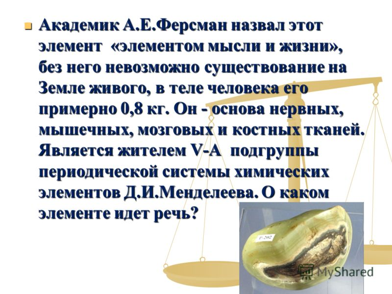 Академик А.Е.Ферсман назвал этот элемент «элементом мысли и жизни», без него невозможно существование на Земле живого, в теле человека его примерно 0,8 кг. Он - основа нервных, мышечных, мозговых и костных тканей. Является жителем V-A подгруппы перио