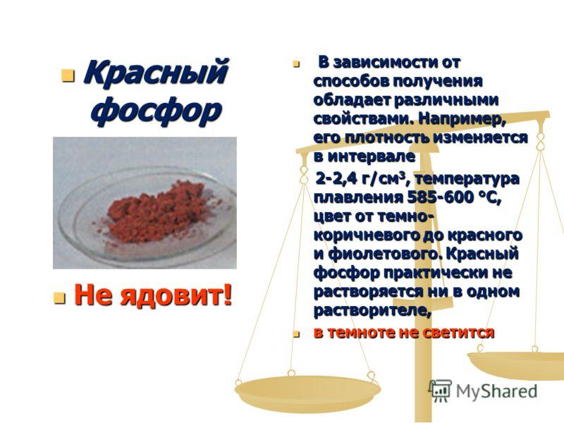 Красный фосфор Красный фосфор Не ядовит! В зависимости от способов получения обладает различными свойствами. Например, его плотность изменяется в интервале 2-2,4 г/см 3, температура плавления 585-600 °C, цвет от темно- коричневого до красного и фиоле