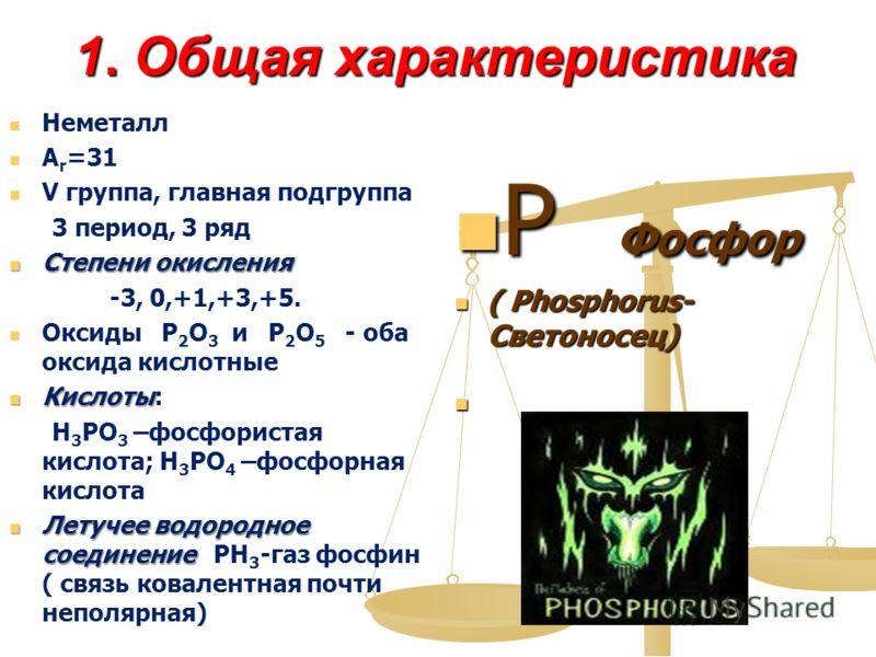 1. Общая характеристика Неметалл A r =31 V группа, главная подгруппа 3 период, 3 ряд Степени окисления Степени окисления -3, 0,+1,+3,+5. Оксиды Р 2 О 3 и Р 2 О 5 - оба оксида кислотные Кислоты Кислоты: H 3 PO 3 –фосфористая кислота; H 3 PO 4 –фосфорн