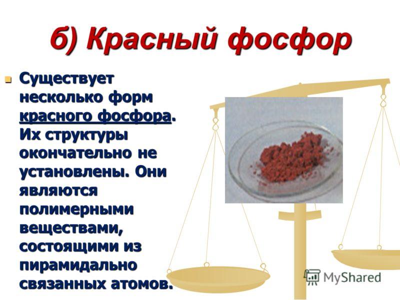 б) Красный фосфор Существует несколько форм красного фосфора. Их структуры окончательно не установлены. Они являются полимерными веществами, состоящими из пирамидально связанных атомов. Существует несколько форм красного фосфора. Их структуры окончат