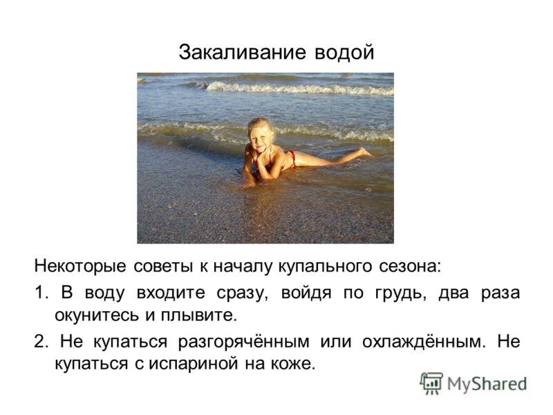 Некоторые советы к началу купального сезона: 1. В воду входите сразу, войдя по грудь, два раза окунитесь и плывите. 2. Не купаться разгорячённым или охлаждённым. Не купаться с испариной на коже.