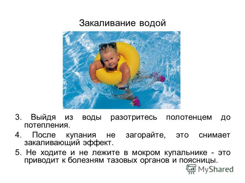 Закаливание водой 3. Выйдя из воды разотритесь полотенцем до потепления. 4. После купания не загорайте, это снимает закаливающий эффект. 5. Не ходите и не лежите в мокром купальнике - это приводит к болезням тазовых органов и поясницы.