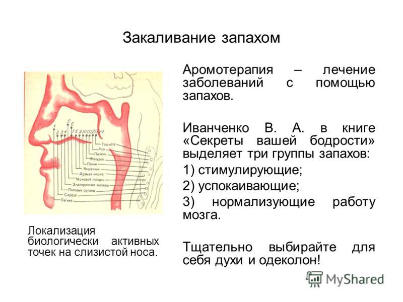 Закаливание запахом Аромотерапия – лечение заболеваний с помощью запахов. Иванченко В. А. в книге «Секреты вашей бодрости» выделяет три группы запахов: 1) стимулирующие; 2) успокаивающие; 3) нормализующие работу мозга. Тщательно выбирайте для себя ду