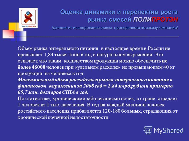 Оценка динамики и перспектив роста рынка смесей ПОЛИПРОТЭН /данные из исследования рынка, проведенного по заказу компании/ Объем рынка энтерального питания в настоящее время в России не превышает 1,84 тысяч тонн в год в натуральном выражении. Это озн