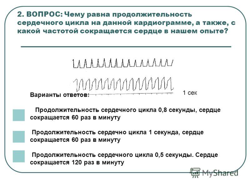 2. ВОПРОС: Чему равна продолжительность сердечного цикла на данной кардиограмме, а также, с какой частотой сокращается сердце в нашем опыте? Варианты ответов: Продолжительность сердечного цикла 0,8 секунды, сердце сокращается 60 раз в минуту Продолжи