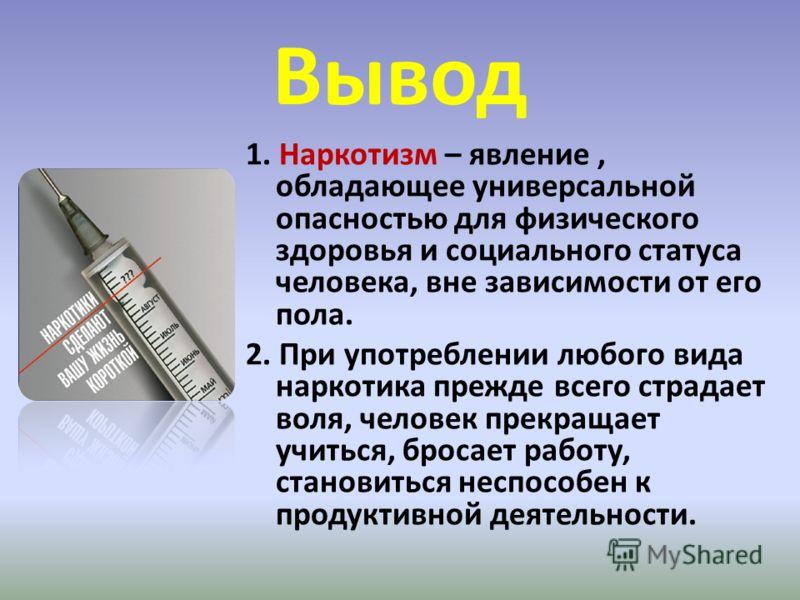 Вывод 1. Наркотизм – явление, обладающее универсальной опасностью для физического здоровья и социального статуса человека, вне зависимости от его пола. 2. При употреблении любого вида наркотика прежде всего страдает воля, человек прекращает учиться,
