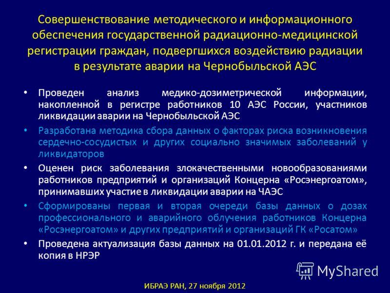 Совершенствование методического и информационного обеспечения государственной радиационно-медицинской регистрации граждан, подвергшихся воздействию радиации в результате аварии на Чернобыльской АЭС Проведен анализ медико-дозиметрической информации, н