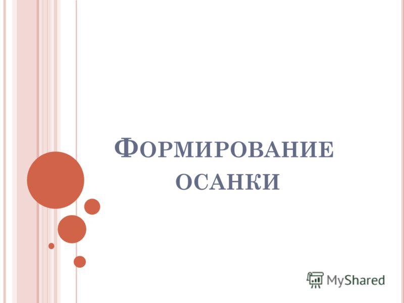 Ф ОРМИРОВАНИЕ ОСАНКИ