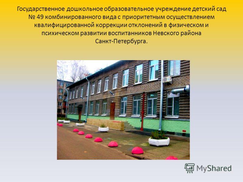 Государственное дошкольное образовательное учреждение детский сад 49 комбинированного вида с приоритетным осуществлением квалифицированной коррекции отклонений в физическом и психическом развитии воспитанников Невского района Санкт-Петербурга.