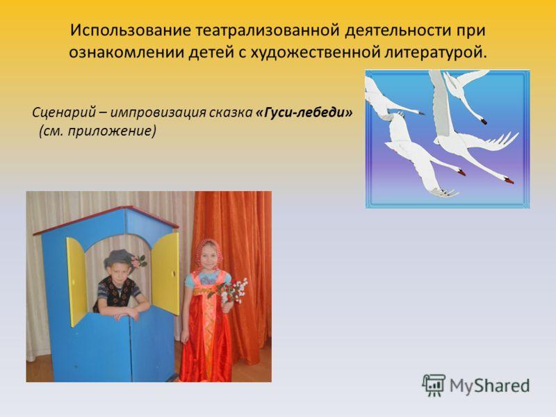 Использование театрализованной деятельности при ознакомлении детей с художественной литературой. Сценарий – импровизация сказка «Гуси-лебеди» (см. приложение)