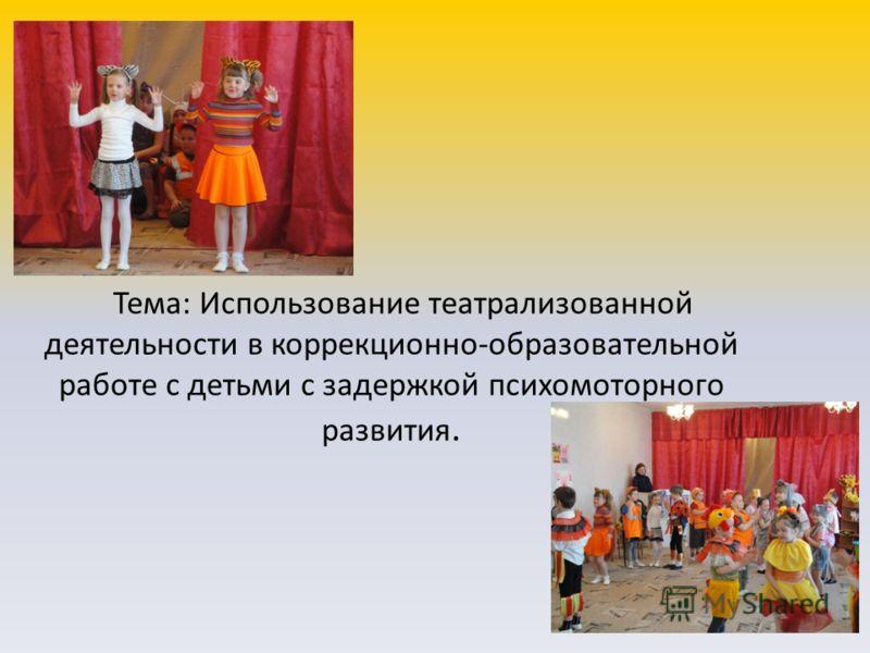 Тема: Использование театрализованной деятельности в коррекционно-образовательной работе с детьми с задержкой психомоторного развития.