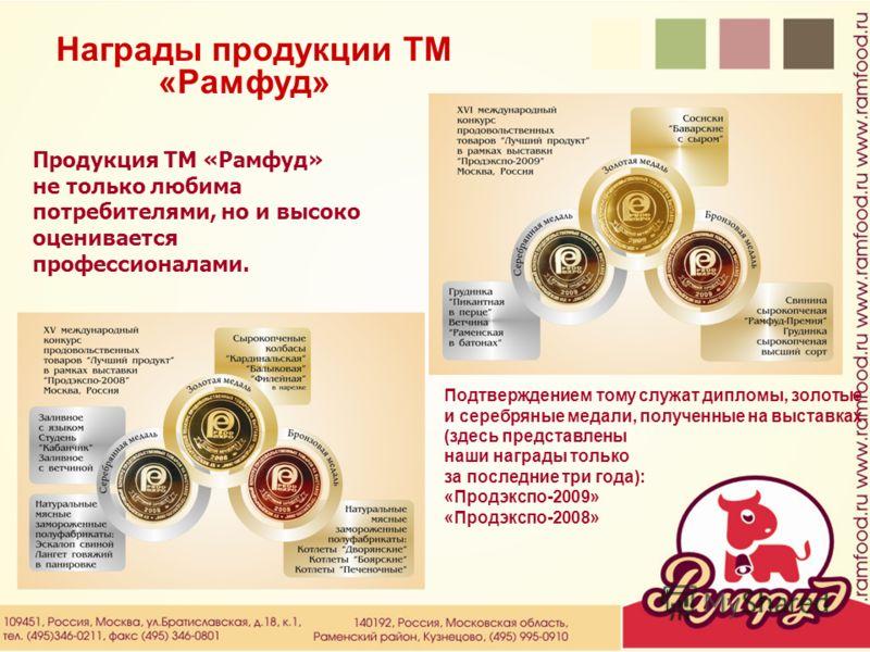Награды продукции ТМ «Рамфуд» Продукция ТМ «Рамфуд» не только любима потребителями, но и высоко оценивается профессионалами. Подтверждением тому служат дипломы, золотые и серебряные медали, полученные на выставках (здесь представлены наши награды тол
