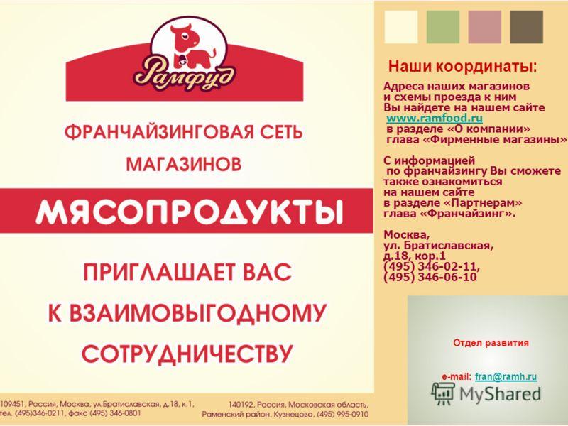 Адреса наших магазинов и схемы проезда к ним Вы найдете на нашем сайте www.ramfood.ruwww.ramfood.ru в разделе «О компании» глава «Фирменные магазины». С информацией по франчайзингу Вы сможете также ознакомиться на нашем сайте в разделе «Партнерам» гл