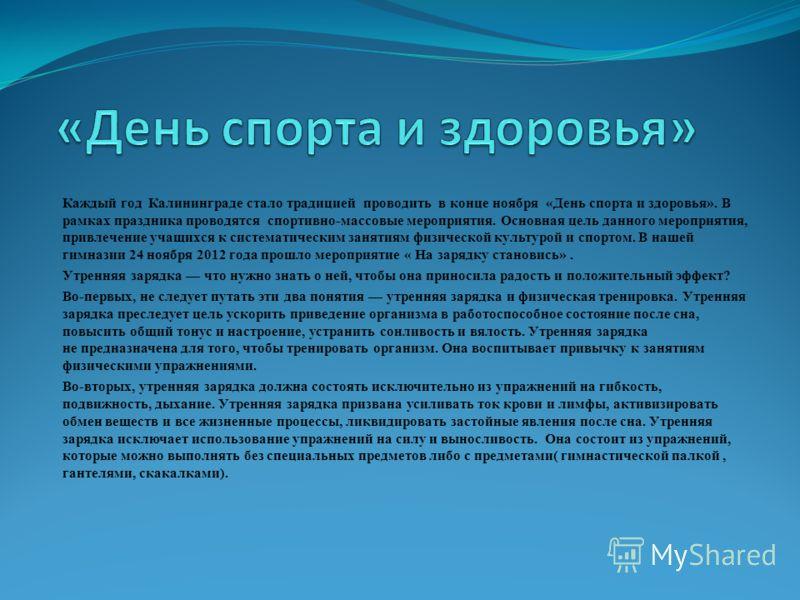 Каждый год Калининграде стало традицией проводить в конце ноября «День спорта и здоровья». В рамках праздника проводятся спортивно-массовые мероприятия. Основная цель данного мероприятия, привлечение учащихся к систематическим занятиям физической кул