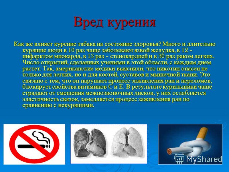 Вред курения Как же влияет курение табака на состояние здоровья ? Много и длительно курящие люди в 10 раз чаще заболевают язвой желудка, в 12 – инфарктом миокарда, в 13 раз – стенокардией и в 30 раз раком легких. Число открытий, сделанных учеными в э
