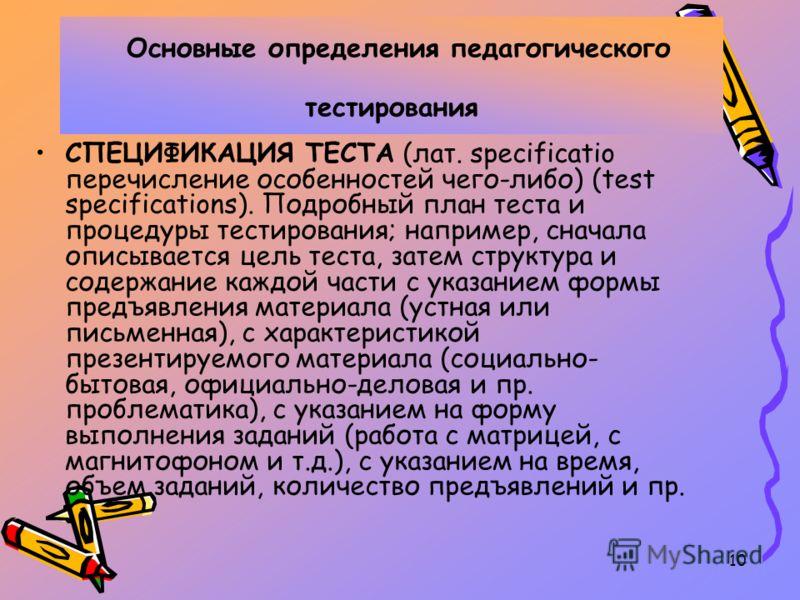 10 Основные определения педагогического тестирования СПЕЦИФИКАЦИЯ ТЕСТА (лат. specificatio перечисление особенностей чего-либо) (test specifications). Подробный план теста и процедуры тестирования; например, сначала описывается цель теста, затем стру