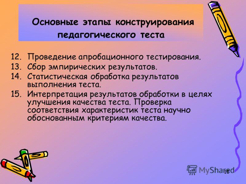 15 Основные этапы конструирования педагогического теста 12.Проведение апробационного тестирования. 13.Сбор эмпирических результатов. 14.Статистическая обработка результатов выполнения теста. 15.Интерпретация результатов обработки в целях улучшения ка