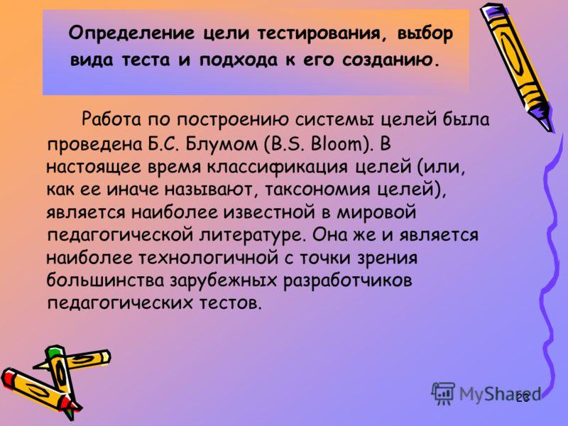 23 Определение цели тестирования, выбор вида теста и подхода к его созданию. Работа по построению системы целей была проведена Б.С. Блумом (B.S. Bloom). В настоящее время классификация целей (или, как ее иначе называют, таксономия целей), является на