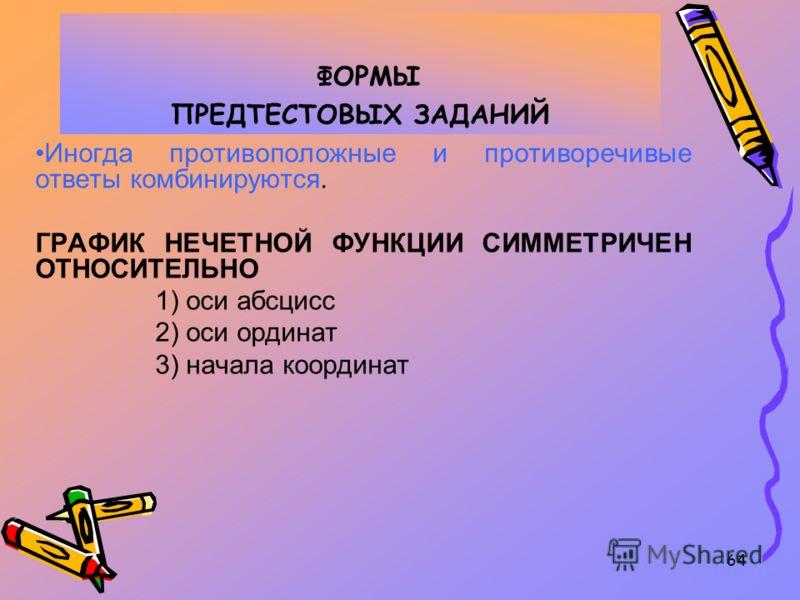 64 ФОРМЫ ПРЕДТЕСТОВЫХ ЗАДАНИЙ Иногда противоположные и противоречивые ответы комбинируются. ГРАФИК НЕЧЕТНОЙ ФУНКЦИИ СИММЕТРИЧЕН ОТНОСИТЕЛЬНО 1) оси абсцисс 2) оси ординат 3) начала координат
