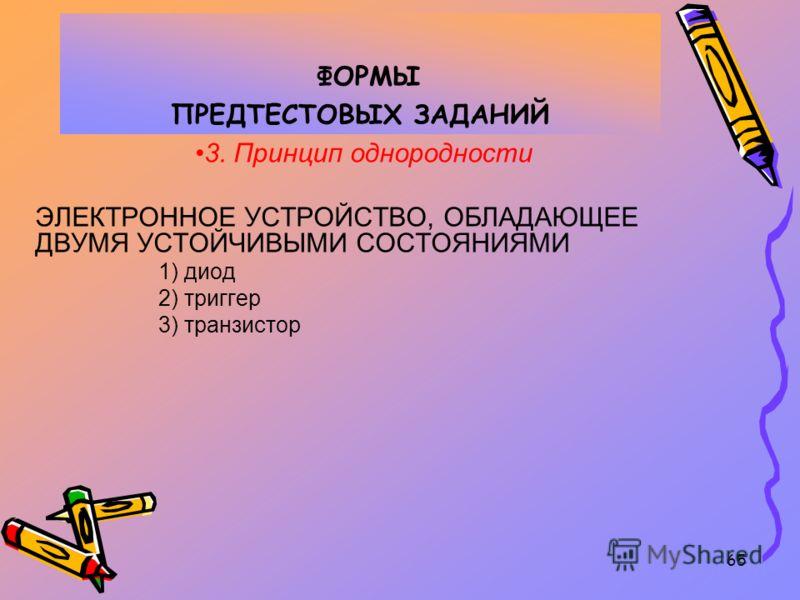 65 ФОРМЫ ПРЕДТЕСТОВЫХ ЗАДАНИЙ 3. Принцип однородности ЭЛЕКТРОННОЕ УСТРОЙСТВО, ОБЛАДАЮЩЕЕ ДВУМЯ УСТОЙЧИВЫМИ СОСТОЯНИЯМИ 1) диод 2) триггер 3) транзистор