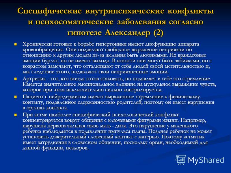 Специфические внутрипсихические конфликты и психосоматические заболевания согласно гипотезе Александер (2) Хронически готовые к борьбе гипертоники имеют дисфункцию аппарата кровообращения. Они подавляют свободное выражение неприязни по отношению к др