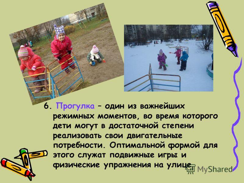 6. Прогулка – один из важнейших режимных моментов, во время которого дети могут в достаточной степени реализовать свои двигательные потребности. Оптимальной формой для этого служат подвижные игры и физические упражнения на улице.