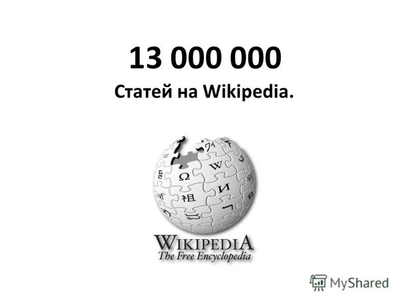 13 000 000 Статей на Wikipedia.