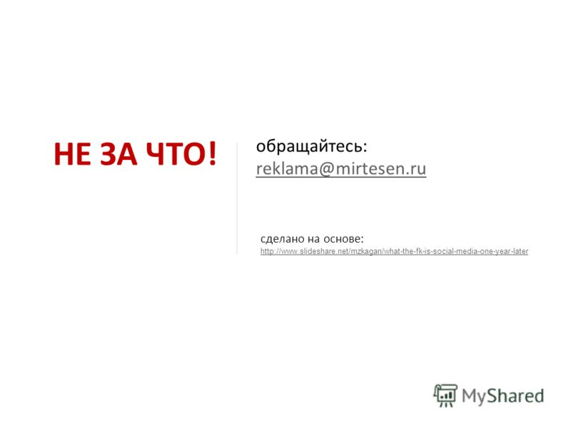 НЕ ЗА ЧТО! сделано на основе: http://www.slideshare.net/mzkagan/what-the-fk-is-social-media-one-year-later обращайтесь: reklama@mirtesen.ru