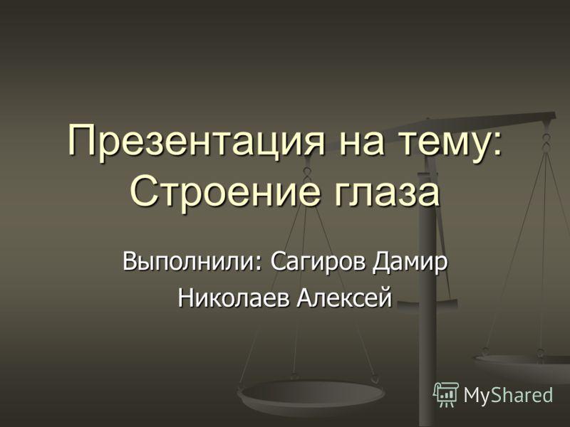 Презентация на тему: Строение глаза Выполнили: Сагиров Дамир Николаев Алексей