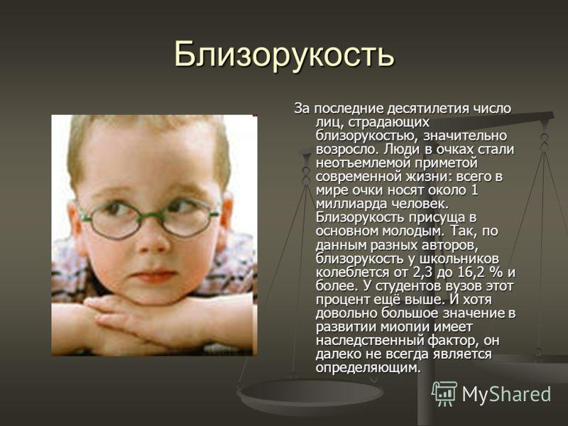 Близорукость За последние десятилетия число лиц, страдающих близорукостью, значительно возросло. Люди в очках стали неотъемлемой приметой современной жизни: всего в мире очки носят около 1 миллиарда человек. Близорукость присуща в основном молодым. Т