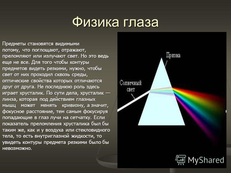 Физика глаза Предметы становятся видимыми потому, что поглощают, отражают, преломляют или излучают свет. Но это ведь еще не все. Для того чтобы контуры предметов видеть резкими, нужно, чтобы свет от них проходил сквозь среды, оптические свойства кото