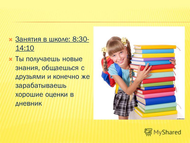 Занятия в школе: 8:30- 14:10 Ты получаешь новые знания, общаешься с друзьями и конечно же зарабатываешь хорошие оценки в дневник