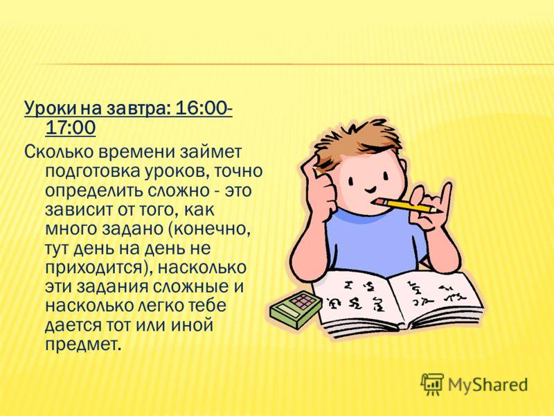 Уроки на завтра: 16:00- 17:00 Сколько времени займет подготовка уроков, точно определить сложно - это зависит от того, как много задано (конечно, тут день на день не приходится), насколько эти задания сложные и насколько легко тебе дается тот или ино