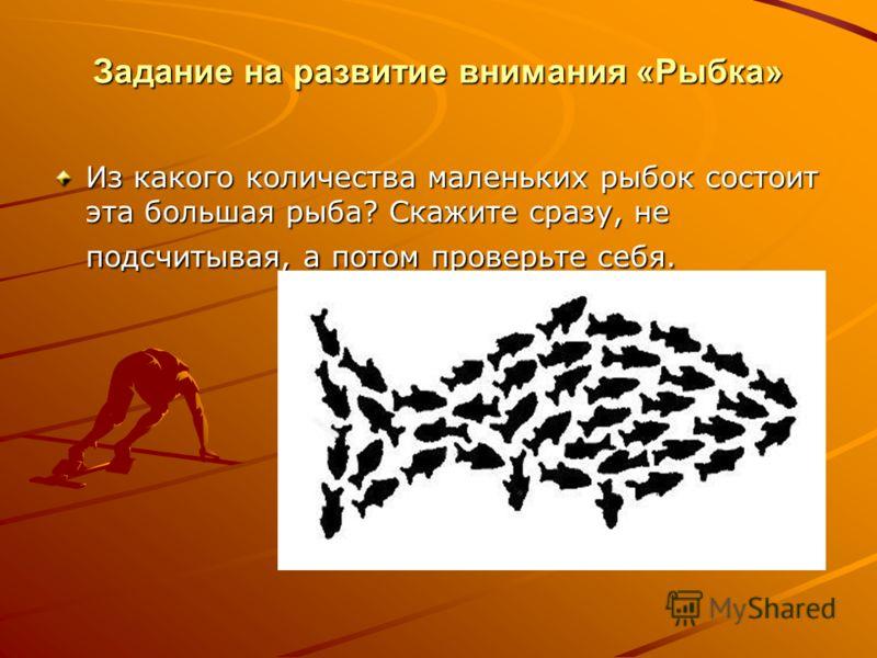 Задание на развитие внимания «Рыбка» Из какого количества маленьких рыбок состоит эта большая рыба? Скажите сразу, не подсчитывая, а потом проверьте себя.