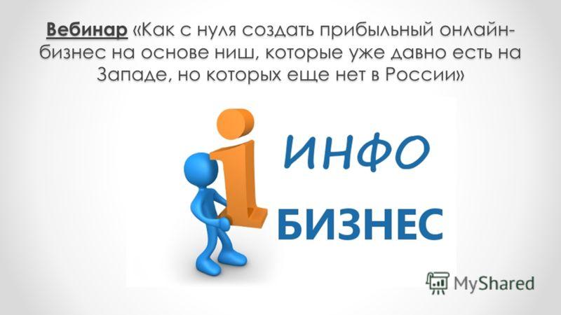 Вебинар «Как с нуля создать прибыльный онлайн- бизнес на основе ниш, которые уже давно есть на Западе, но которых еще нет в России»