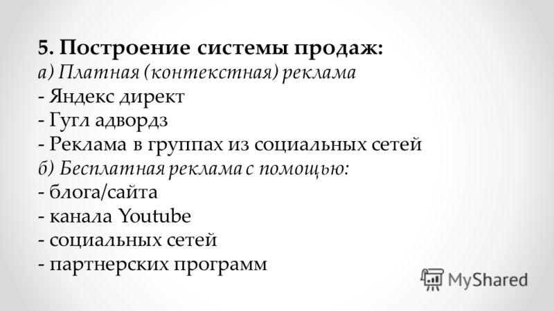 5. Построение системы продаж: а) Платная (контекстная) реклама - Яндекс директ - Гугл адвордз - Реклама в группах из социальных сетей б) Бесплатная реклама с помощью: - блога/сайта - канала Youtube - социальных сетей - партнерских программ