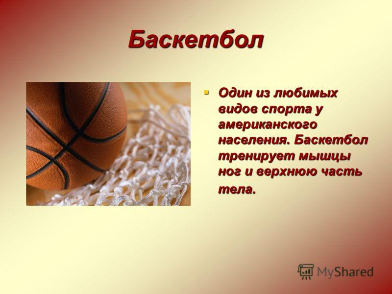 Баскетбол Один из любимых видов спорта у американского населения. Баскетбол тренирует мышцы ног и верхнюю часть тела. Один из любимых видов спорта у американского населения. Баскетбол тренирует мышцы ног и верхнюю часть тела.