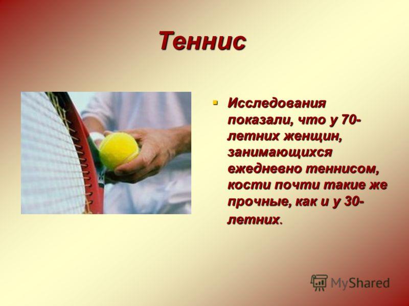 Теннис Исследования показали, что у 70- летних женщин, занимающихся ежедневно теннисом, кости почти такие же прочные, как и у 30- летних. Исследования показали, что у 70- летних женщин, занимающихся ежедневно теннисом, кости почти такие же прочные, к