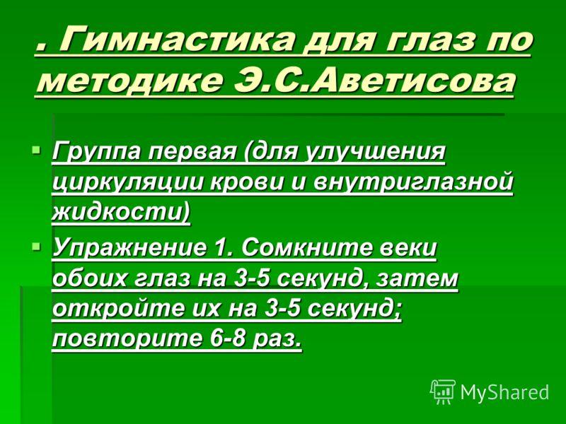 . Гимнастика для глаз по методике Э.С.Аветисова Группа первая (для улучшения циркуляции крови и внутриглазной жидкости) Группа первая (для улучшения циркуляции крови и внутриглазной жидкости) Упражнение 1. Сомкните веки обоих глаз на 3-5 секунд, зате