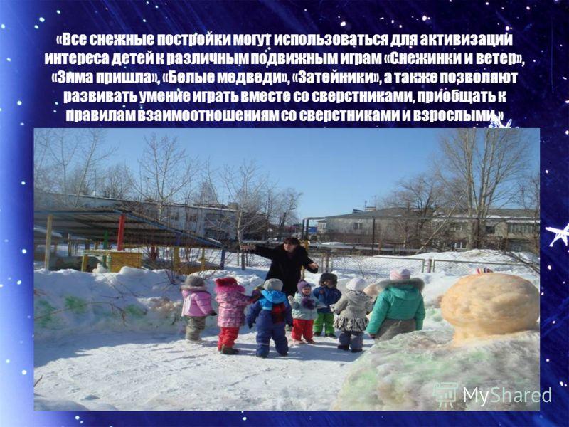 «Все снежные постройки могут использоваться для активизации интереса детей к различным подвижным играм «Снежинки и ветер», «Зима пришла», «Белые медведи», «Затейники», а также позволяют развивать умение играть вместе со сверстниками, приобщать к прав