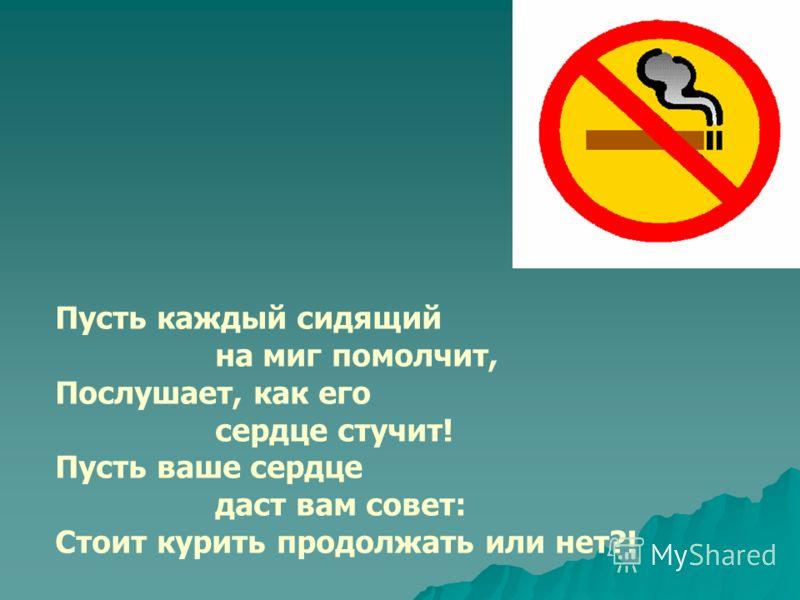 Пусть каждый сидящий на миг помолчит, Послушает, как его сердце стучит! Пусть ваше сердце даст вам совет: Стоит курить продолжать или нет?!