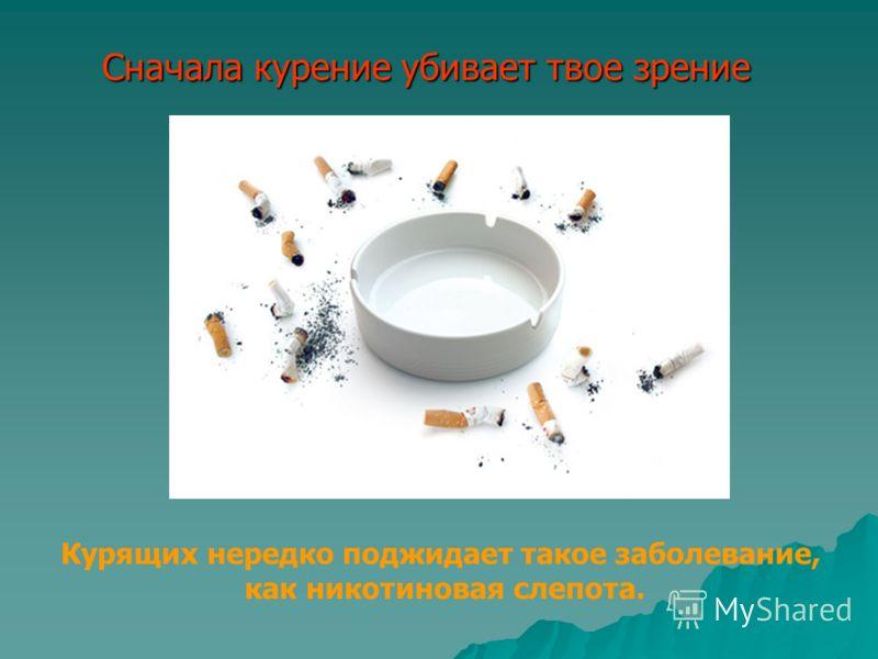 Сначала курение убивает твое зрение Курящих нередко поджидает такое заболевание, как никотиновая слепота.