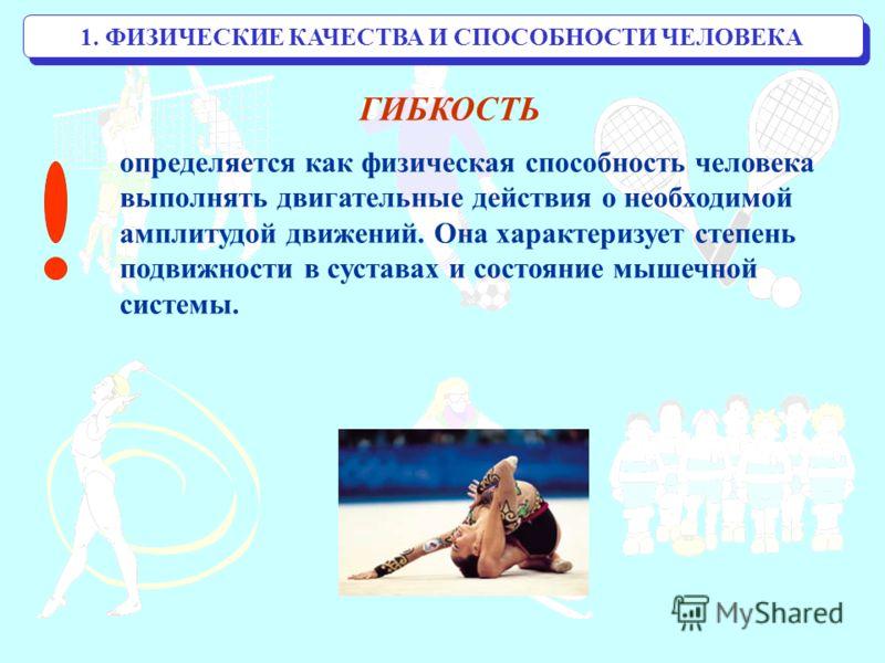 1. ФИЗИЧЕСКИЕ КАЧЕСТВА И СПОСОБНОСТИ ЧЕЛОВЕКА ГИБКОСТЬ определяется как физическая способность человека выполнять двигательные действия о необходимой амплитудой движений. Она характеризует степень подвижности в суставах и состояние мышечной системы.