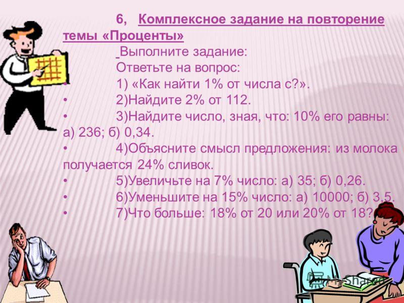 6, Комплексное задание на повторение темы «Проценты» Выполните задание: Ответьте на вопрос: 1) «Как найти 1% от числа с?». 2)Найдите 2% от 112. 3)Найдите число, зная, что: 10% его равны: а) 236; б) 0,34. 4)Объясните смысл предложения: из молока получ