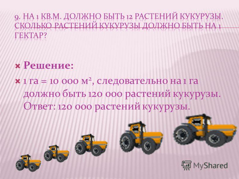 Решение: 1 га = 10 000 м 2, следовательно на 1 га должно быть 120 000 растений кукурузы. Ответ: 120 000 растений кукурузы.