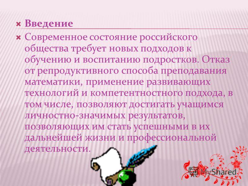 Введение Современное состояние российского общества требует новых подходов к обучению и воспитанию подростков. Отказ от репродуктивного способа преподавания математики, применение развивающих технологий и компетентностного подхода, в том числе, позво