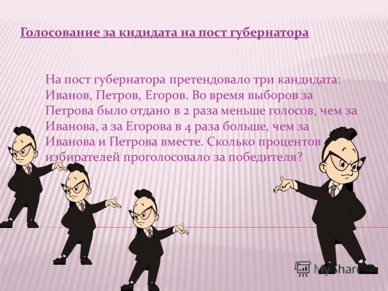 Голосование за кндидата на пост губернатора На пост губернатора претендовало три кандидата: Иванов, Петров, Егоров. Во время выборов за Петрова было отдано в 2 раза меньше голосов, чем за Иванова, а за Егорова в 4 раза больше, чем за Иванова и Петров