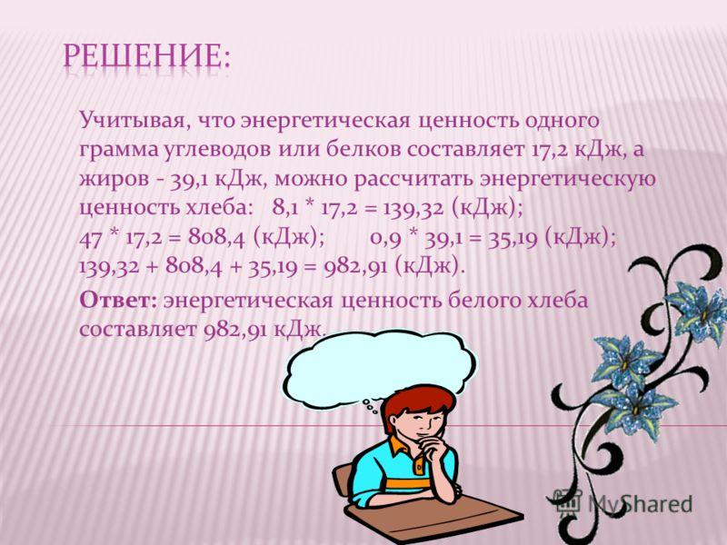 Учитывая, что энергетическая ценность одного грамма углеводов или белков составляет 17,2 кДж, а жиров - 39,1 кДж, можно рассчитать энергетическую ценность хлеба: 8,1 * 17,2 = 139,32 (кДж); 47 * 17,2 = 808,4 (кДж);0,9 * 39,1 = 35,19 (кДж); 139,32 + 80